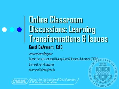 1 Online Classroom Discussions: Learning Transformations & Issues Carol DeArment, Ed.D. Instructional Designer Center for Instructional Development & Distance.