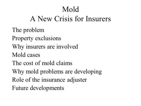 Mold A New Crisis for Insurers The problem Property exclusions Why insurers are involved Mold cases The cost of mold claims Why mold problems are developing.