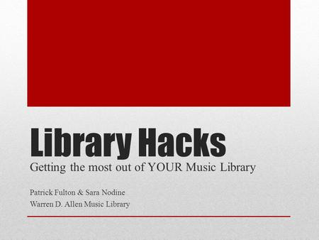 Library Hacks Getting the most out of YOUR Music Library Patrick Fulton & Sara Nodine Warren D. Allen Music Library.
