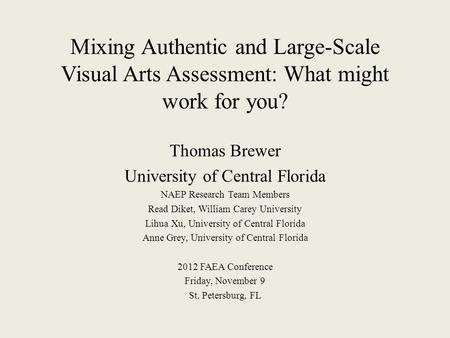Mixing Authentic and Large-Scale Visual Arts Assessment: What might work for you? Thomas Brewer University of Central Florida NAEP Research Team Members.