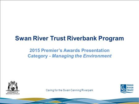 Caring for the Swan Canning Riverpark Swan River Trust Riverbank Program 2015 Premier's Awards Presentation Category - Managing the Environment.
