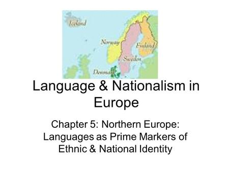 Language & Nationalism in Europe Chapter 5: Northern Europe: Languages as Prime Markers of Ethnic & National Identity.