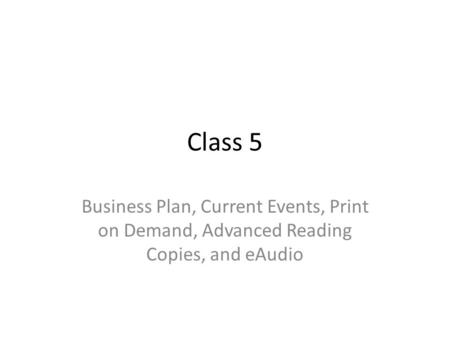 Class 5 Business Plan, Current Events, Print on Demand, Advanced Reading Copies, and eAudio.