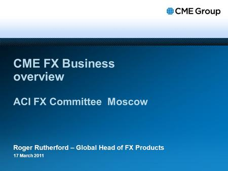 CME FX Business overview ACI FX Committee Moscow Roger Rutherford – Global Head of FX Products 17 March 2011.