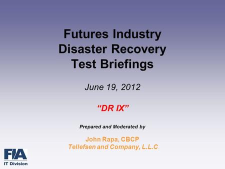 "Futures Industry Disaster Recovery Test Briefings June 19, 2012 ""DR IX"" Prepared and Moderated by John Rapa, CBCP Tellefsen and Company, L.L.C."