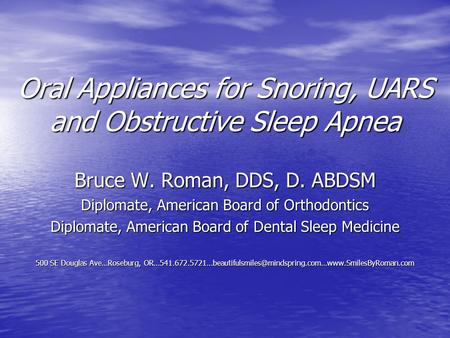 Oral Appliances for Snoring, UARS and <strong>Obstructive</strong> <strong>Sleep</strong> <strong>Apnea</strong> Bruce W. Roman, DDS, D. ABDSM Diplomate, American Board of Orthodontics Diplomate, American.