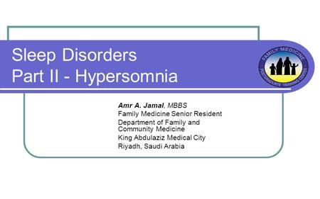 Sleep Disorders Part II - Hypersomnia Amr A. Jamal, MBBS Family Medicine Senior Resident Department of Family and Community Medicine King Abdulaziz Medical.