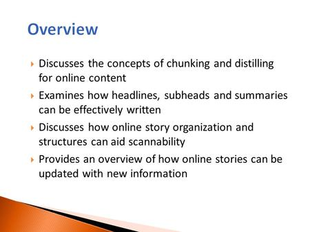 Overview Discusses the concepts of chunking and distilling for online content Examines how headlines, subheads and summaries can be effectively written.