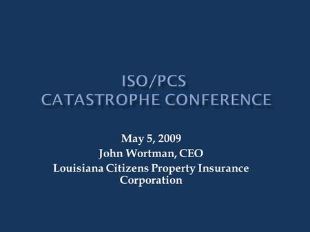 May 5, 2009 John Wortman, CEO Louisiana Citizens Property Insurance Corporation.