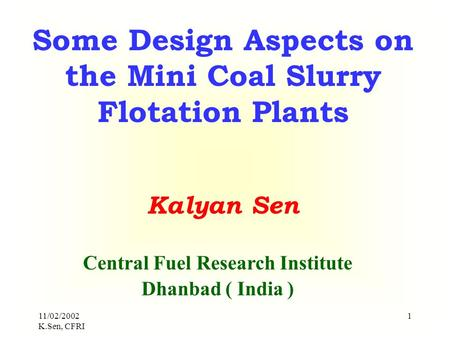 11/02/2002 K.Sen, CFRI 1 Some Design Aspects on the Mini Coal Slurry Flotation Plants Kalyan Sen Central Fuel Research Institute Dhanbad ( India )
