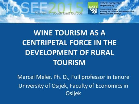 WINE TOURISM AS A CENTRIPETAL FORCE IN THE DEVELOPMENT OF RURAL TOURISM Marcel Meler, Ph. D., Full professor in tenure University of Osijek, Faculty of.