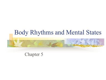 Body Rhythms and Mental States Chapter 5. Body Rhythms and Mental States Biological rhythms: The tides of experience The rhythms of sleep Exploring the.