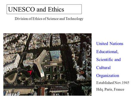 UNESCO and Ethics Division of Ethics of Science and Technology United Nations Educational, Scientific and Cultural Organization Established Nov.1945 Hdq.