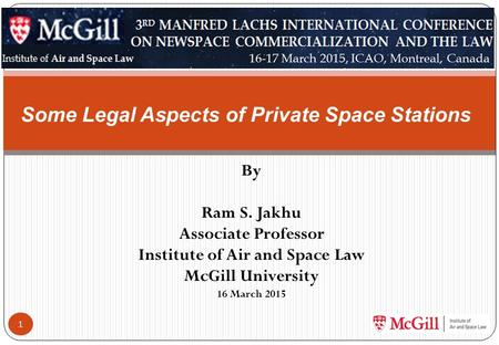 By Ram S. Jakhu Associate Professor Institute of Air and Space Law McGill University 16 March 2015 1 Some Legal Aspects of Private Space Stations.
