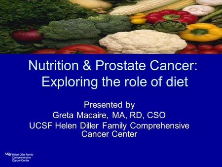 Nutrition & Prostate Cancer: Exploring the role of diet Presented by Greta Macaire, MA, RD, CSO UCSF Helen Diller Family Comprehensive Cancer Center.