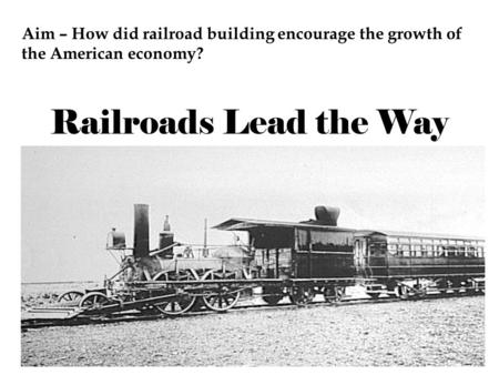 Railroads Lead the Way Aim – How did railroad building encourage the growth of the American economy?