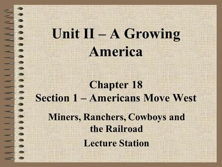 Unit II – A Growing America Chapter 18 Section 1 – Americans Move West Miners, Ranchers, Cowboys and the Railroad Lecture Station.