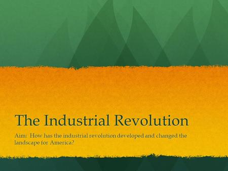 The Industrial Revolution Aim: How has the industrial revolution developed and changed the landscape for America?