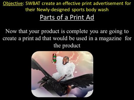 Objective: SWBAT create an effective print advertisement for their Newly-designed sports body wash Parts of a Print Ad Now that your product is complete.