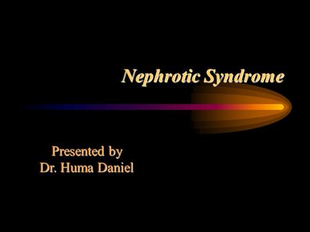 Nephrotic Syndrome Presented by Dr. Huma Daniel. Characteristic Features Heavy proteinuria > 40mg/m2/hr Hypoalbuminemia <2.5g/dl Edema Hyperlipidema >250mg/dl.