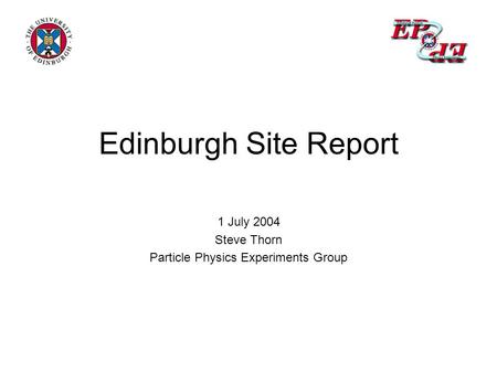 Edinburgh Site Report 1 July 2004 Steve Thorn Particle Physics Experiments Group.