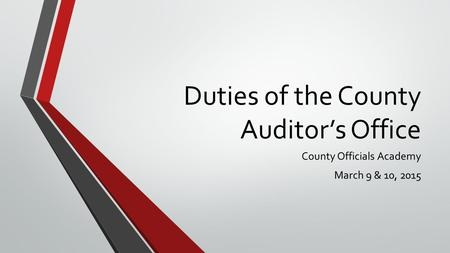 Duties of the County Auditor's Office County Officials Academy March 9 & 10, 2015.
