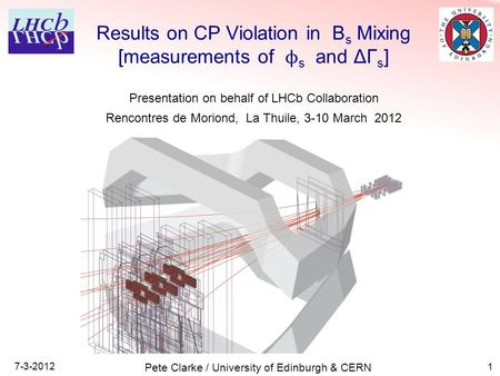 1 Results on CP Violation in B s Mixing [measurements of ϕ s and ΔΓ s ] 7-3-2012 Pete Clarke / University of Edinburgh & CERN Presentation on behalf of.