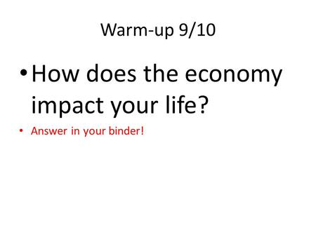 Warm-up 9/10 How does the economy impact your life? Answer in your binder!