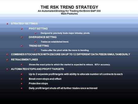 THE RSK TREND STRATEGY An Automated Strategy for Trading the Emini S&P 500 Main Features STRATEGY SETTINGS PIVOT SETTING Designed to precisely trade major.