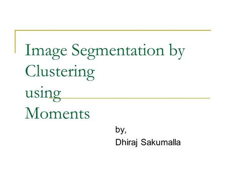 Image Segmentation by Clustering using Moments by, Dhiraj Sakumalla.