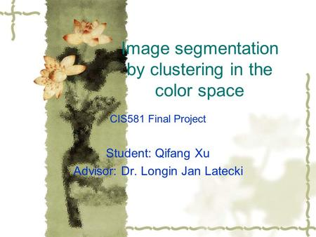 Image segmentation by clustering in the color space CIS581 Final Project Student: Qifang Xu Advisor: Dr. Longin Jan Latecki.
