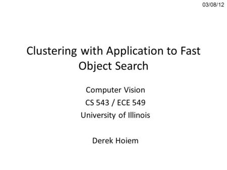 Clustering with Application to Fast Object Search Computer Vision CS 543 / ECE 549 University of Illinois Derek Hoiem 03/08/12.