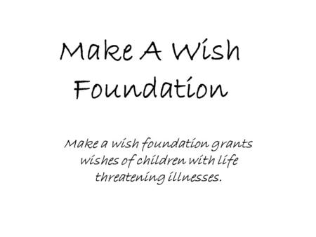 Make A Wish Foundation Make a wish foundation grants wishes of children with life threatening illnesses.
