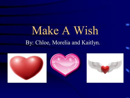 Make A Wish By: Chloe, Morelia and Kaitlyn.. How Wishes Are Granted First: A child has to be referred. That means a doctor or their parents give their.