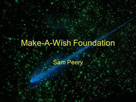 Make-A-Wish Foundation Sam Peery. The Grand History of it Make-A-Wish foundation started in 1980 –The first person to get his wish was a 7-year old boy.