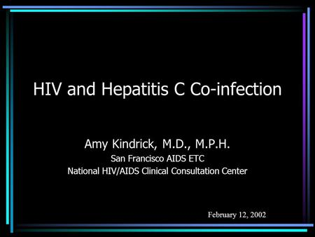 HIV and Hepatitis C Co-infection Amy Kindrick, M.D., M.P.H. San Francisco AIDS ETC National HIV/AIDS Clinical Consultation Center February 12, 2002.