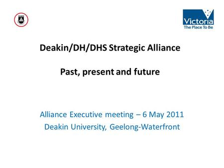 Deakin/DH/DHS Strategic Alliance Past, present and future Alliance Executive meeting – 6 May 2011 Deakin University, Geelong-Waterfront.