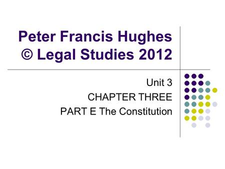 Peter Francis Hughes © Legal Studies 2012 Unit 3 CHAPTER THREE PART E The Constitution.