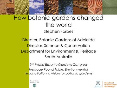 How botanic gardens changed the world Stephen Forbes Director, Botanic Gardens of Adelaide Director, Science & Conservation Department for Environment.