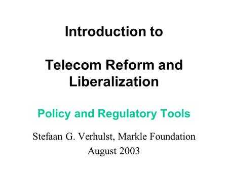 Introduction to Telecom Reform and Liberalization Policy and Regulatory Tools Stefaan G. Verhulst, Markle Foundation August 2003.