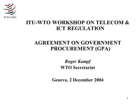 1 ITU-WTO WORKSHOP ON TELECOM & ICT REGULATION AGREEMENT ON GOVERNMENT PROCUREMENT (GPA) Roger Kampf WTO Secretariat Geneva, 2 December 2004.