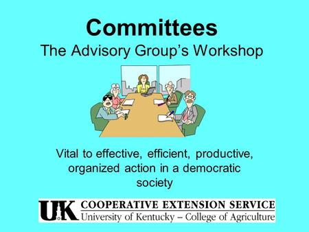 Committees The Advisory Group's Workshop Vital to effective, efficient, productive, organized action in a democratic society.