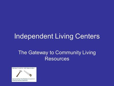 Independent Living Centers The Gateway to Community Living Resources.