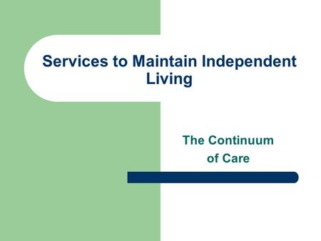 Services to Maintain Independent Living The Continuum of Care.