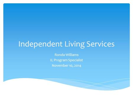 Independent Living Services Ronda Williams IL Program Specialist November 10, 2014.