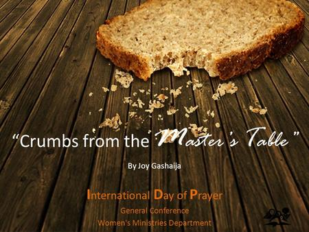 """Crumbs from the M aster's T able"" By Joy Gashaija I nternational D ay of P rayer General Conference Women's Ministries Department."