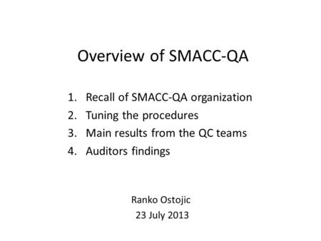 Overview of SMACC-QA 1.Recall of SMACC-QA organization 2.Tuning the procedures 3.Main results from the QC teams 4.Auditors findings Ranko Ostojic 23 July.