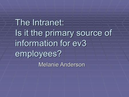 The Intranet: Is it the primary source of information for ev3 employees? Melanie Anderson.