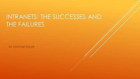 INTRANETS: THE SUCCESSES AND THE FAILURES By Michael Doyle.