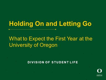 Holding On and Letting Go What to Expect the First Year at the University of Oregon DIVISION OF STUDENT LIFE.